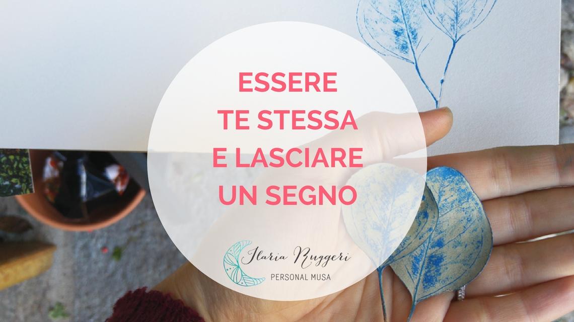 ESSERE TE STESSA E LASCIARE UN SEGNO - © Ilaria Ruggeri