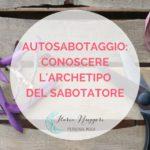AUTOSABOTAGGIO: CONOSCERE L'ARCHETIPO DEL SABOTATORE