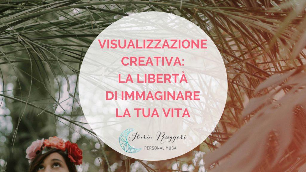 VISUALIZZAZIONE CREATIVA LA LIBERTÀ DI IMMAGINARE LA TUA VITA - © Ilaria Ruggeri