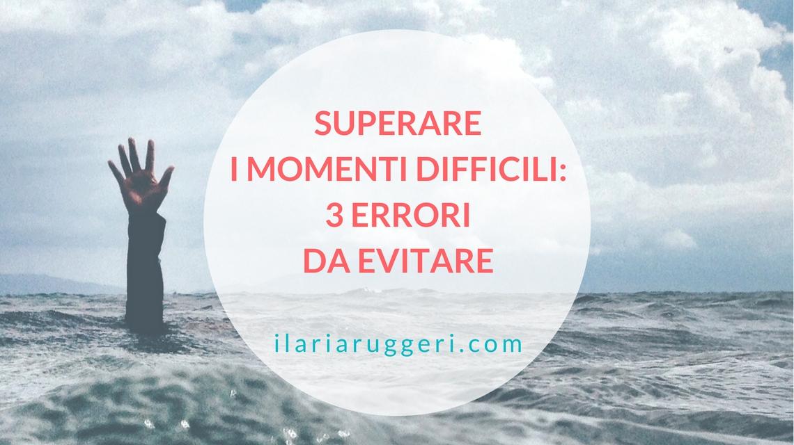 SUPERARE I MOMENTI DIFFICILI - © Ilaria Ruggeri