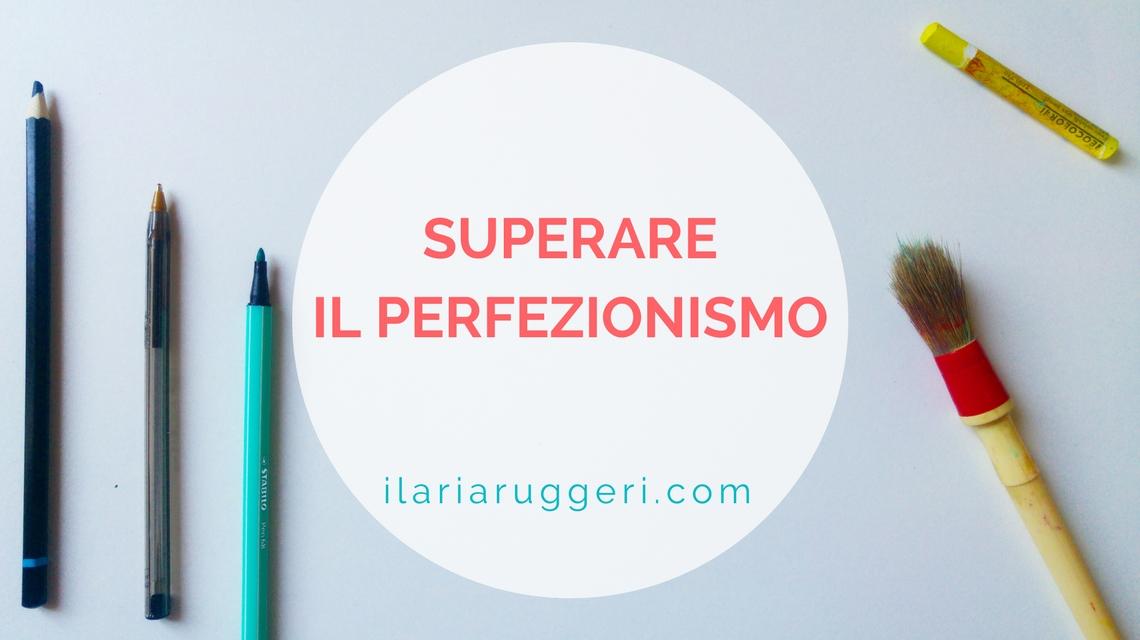 SUPERARE IL PERFEZIONISMO - © Ilaria Ruggeri