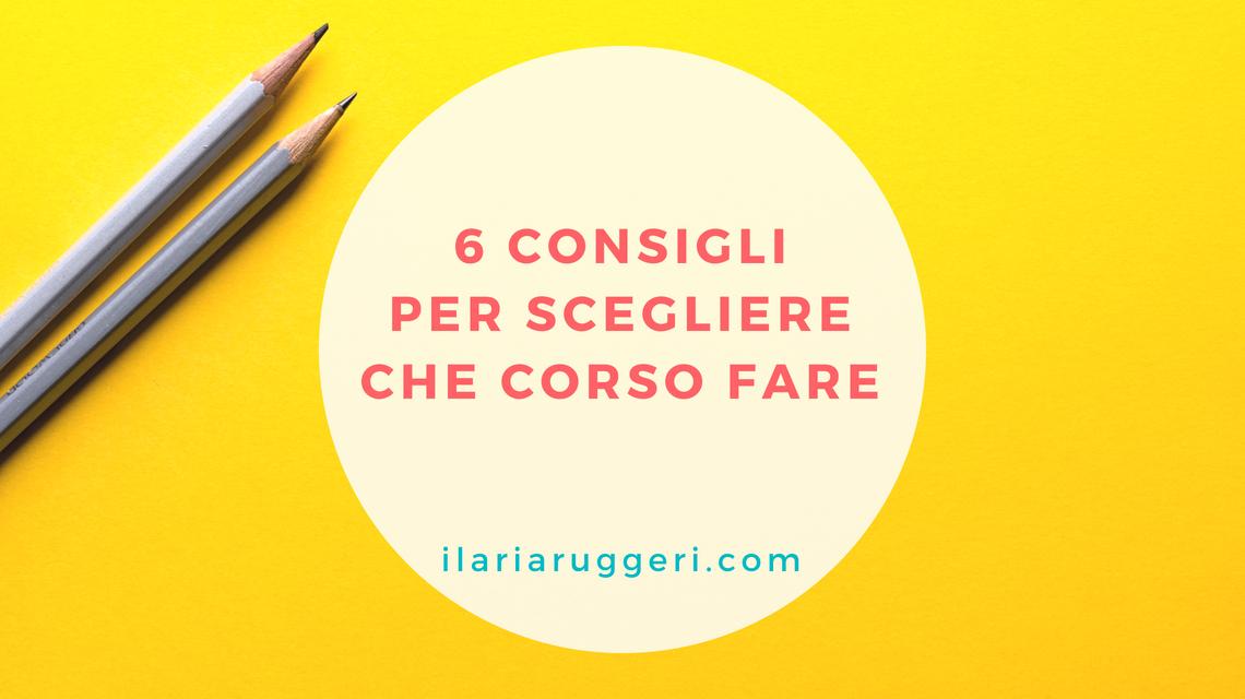 6 CONSIGLI PER SCEGLIERE CHE CORSO FARE - © Ilaria Ruggeri