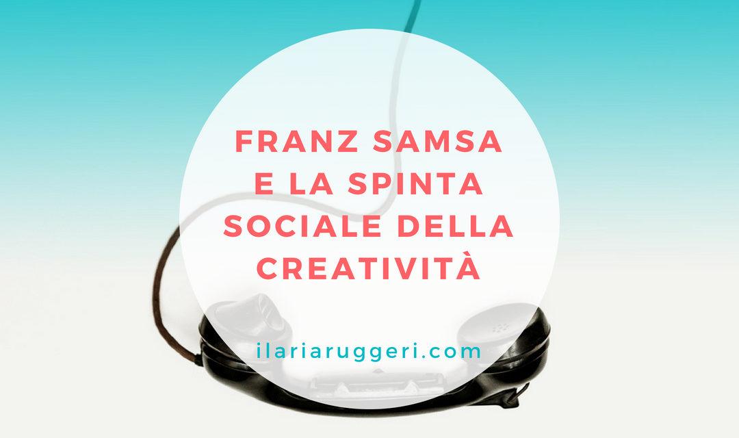 FRANZ SAMSA E LA SPINTA SOCIALE DELLA CREATIVITÀ