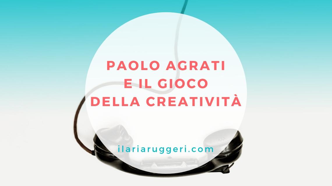 PAOLO AGRATI E IL GIOCO DELLA CREATIVITÀ - semi d'ispirazione