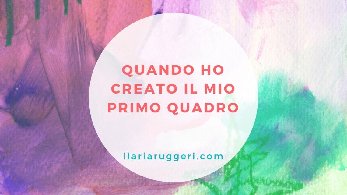 QUANDO HO CREATO IL MIO PRIMO QUADRO - © Ilaria Ruggeri