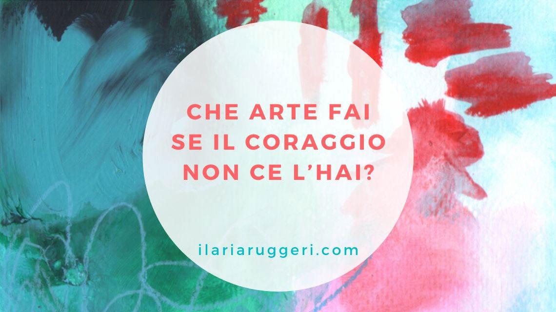 CHE ARTE FAI SE IL CORAGGIO NON CE L'HAI - © Ilaria Ruggeri